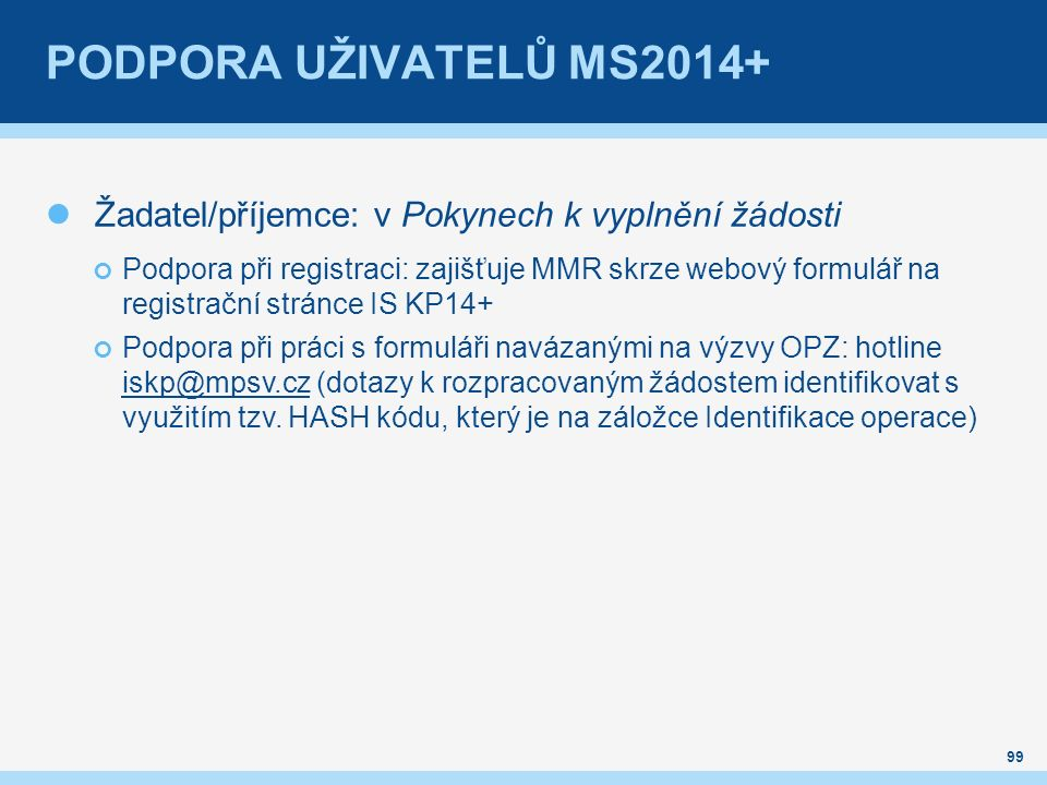 PODPORA UŽIVATELŮ MS2014+ Žadatel/příjemce: v Pokynech k vyplnění žádosti Podpora při registraci: zajišťuje MMR skrze webový formulář na registrační stránce IS KP14+ Podpora při práci s formuláři navázanými na výzvy OPZ: hotline iskp@mpsv.cz (dotazy k rozpracovaným žádostem identifikovat s využitím tzv.