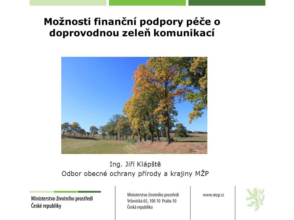 Možnosti finanční podpory péče o doprovodnou zeleň komunikací Ing. Jiří Klápště Odbor obecné ochrany přírody a krajiny MŽP