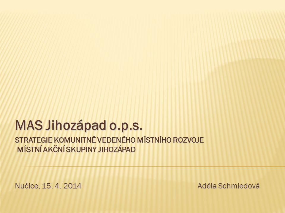 MAS Jihozápad o.p.s. STRATEGIE KOMUNITNĚ VEDENÉHO MÍSTNÍHO ROZVOJE MÍSTNÍ AKČNÍ SKUPINY JIHOZÁPAD Nučice, 15. 4. 2014 Adéla Schmiedová