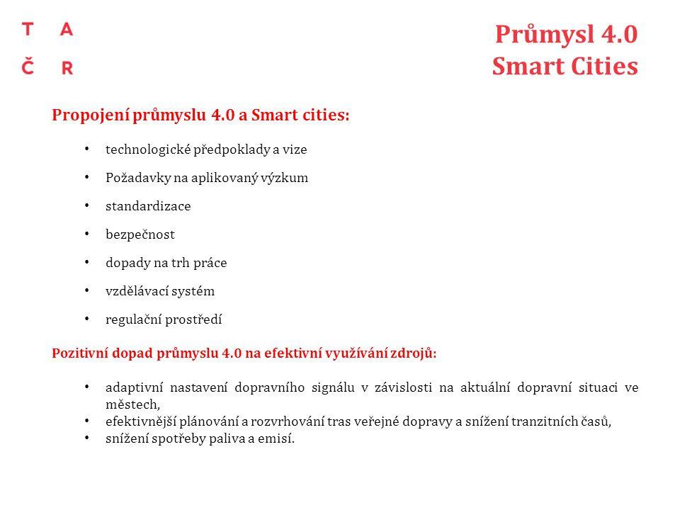 Průmysl 4.0 Smart Cities Propojení průmyslu 4.0 a Smart cities: technologické předpoklady a vize Požadavky na aplikovaný výzkum standardizace bezpečnost dopady na trh práce vzdělávací systém regulační prostředí Pozitivní dopad průmyslu 4.0 na efektivní využívání zdrojů: adaptivní nastavení dopravního signálu v závislosti na aktuální dopravní situaci ve městech, efektivnější plánování a rozvrhování tras veřejné dopravy a snížení tranzitních časů, snížení spotřeby paliva a emisí.