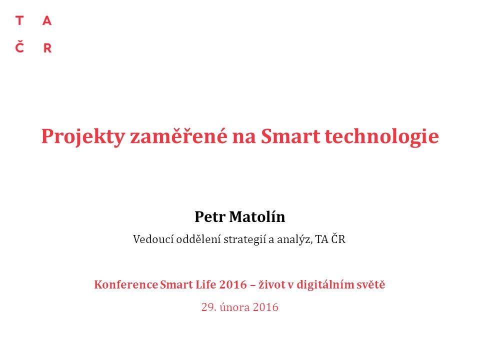 Projekty zaměřené na Smart technologie Petr Matolín Vedoucí oddělení strategií a analýz, TA ČR Konference Smart Life 2016 – život v digitálním světě 2