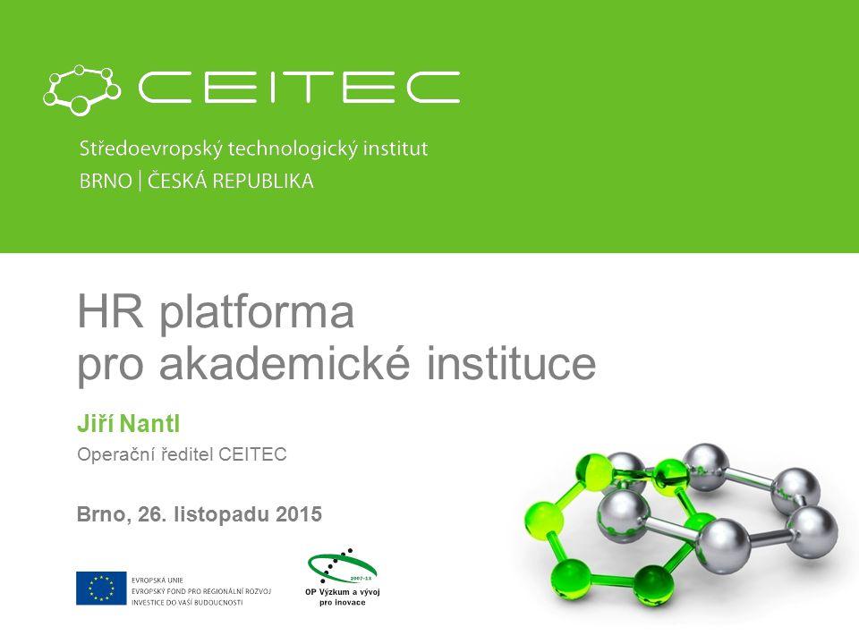 HR platforma pro akademické instituce Jiří Nantl Operační ředitel CEITEC Brno, 26. listopadu 2015