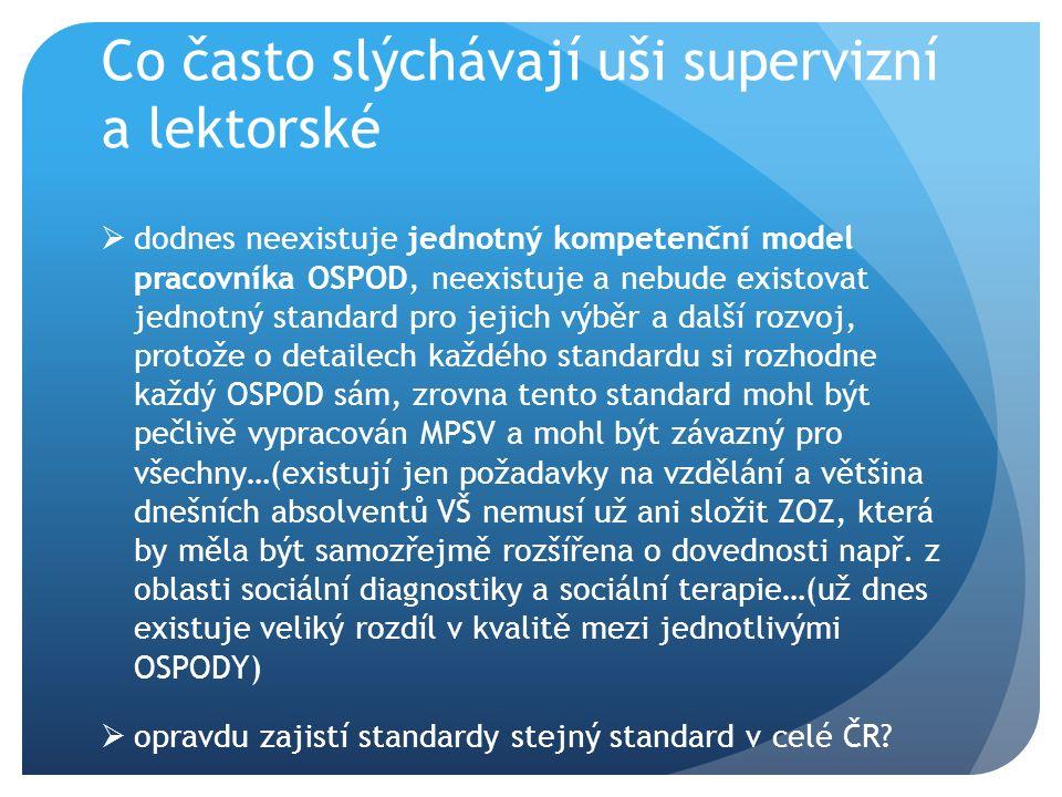 Co často slýchávají uši supervizní a lektorské  dodnes neexistuje jednotný kompetenční model pracovníka OSPOD, neexistuje a nebude existovat jednotný standard pro jejich výběr a další rozvoj, protože o detailech každého standardu si rozhodne každý OSPOD sám, zrovna tento standard mohl být pečlivě vypracován MPSV a mohl být závazný pro všechny…(existují jen požadavky na vzdělání a většina dnešních absolventů VŠ nemusí už ani složit ZOZ, která by měla být samozřejmě rozšířena o dovednosti např.