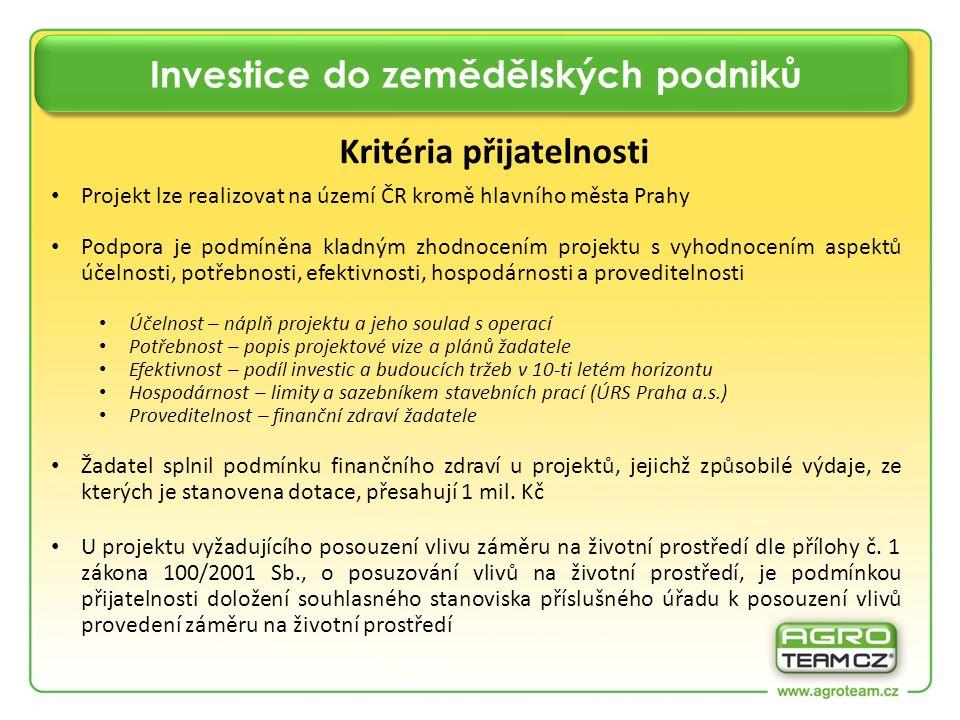 Investice do zemědělských podniků Kritéria přijatelnosti Projekt lze realizovat na území ČR kromě hlavního města Prahy Podpora je podmíněna kladným zhodnocením projektu s vyhodnocením aspektů účelnosti, potřebnosti, efektivnosti, hospodárnosti a proveditelnosti Účelnost – náplň projektu a jeho soulad s operací Potřebnost – popis projektové vize a plánů žadatele Efektivnost – podíl investic a budoucích tržeb v 10-ti letém horizontu Hospodárnost – limity a sazebníkem stavebních prací (ÚRS Praha a.s.) Proveditelnost – finanční zdraví žadatele Žadatel splnil podmínku finančního zdraví u projektů, jejichž způsobilé výdaje, ze kterých je stanovena dotace, přesahují 1 mil.