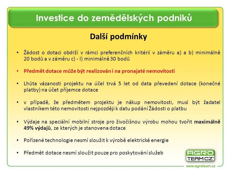 Investice do zemědělských podniků Další podmínky Žádost o dotaci obdrží v rámci preferenčních kritérií v záměru a) a b) minimálně 20 bodů a v záměru c) - l) minimálně 30 bodů Předmět dotace může být realizován i na pronajaté nemovitosti Lhůta vázanosti projektu na účel trvá 5 let od data převedení dotace (konečné platby) na účet příjemce dotace v případě, že předmětem projektu je nákup nemovitosti, musí být žadatel vlastníkem této nemovitosti nejpozději k datu podání Žádosti o platbu Výdaje na speciální mobilní stroje pro živočišnou výrobu mohou tvořit maximálně 49% výdajů, ze kterých je stanovena dotace Pořízené technologie nesmí sloužit k výrobě elektrické energie Předmět dotace nesmí sloužit pouze pro poskytování služeb