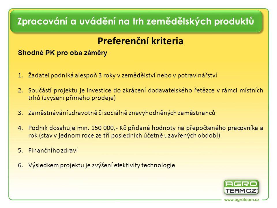 Zpracování a uvádění na trh zemědělských produktů Preferenční kriteria Shodné PK pro oba záměry 1.Žadatel podniká alespoň 3 roky v zemědělství nebo v potravinářství 2.Součástí projektu je investice do zkrácení dodavatelského řetězce v rámci místních trhů (zvýšení přímého prodeje) 3.Zaměstnávání zdravotně či sociálně znevýhodněných zaměstnanců 4.Podnik dosahuje min.