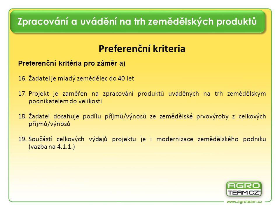Zpracování a uvádění na trh zemědělských produktů Preferenční kriteria Preferenční kritéria pro záměr a) 16.Žadatel je mladý zemědělec do 40 let 17.Projekt je zaměřen na zpracování produktů uváděných na trh zemědělským podnikatelem do velikosti 18.Žadatel dosahuje podílu příjmů/výnosů ze zemědělské prvovýroby z celkových příjmů/výnosů 19.Součástí celkových výdajů projektu je i modernizace zemědělského podniku (vazba na 4.1.1.)
