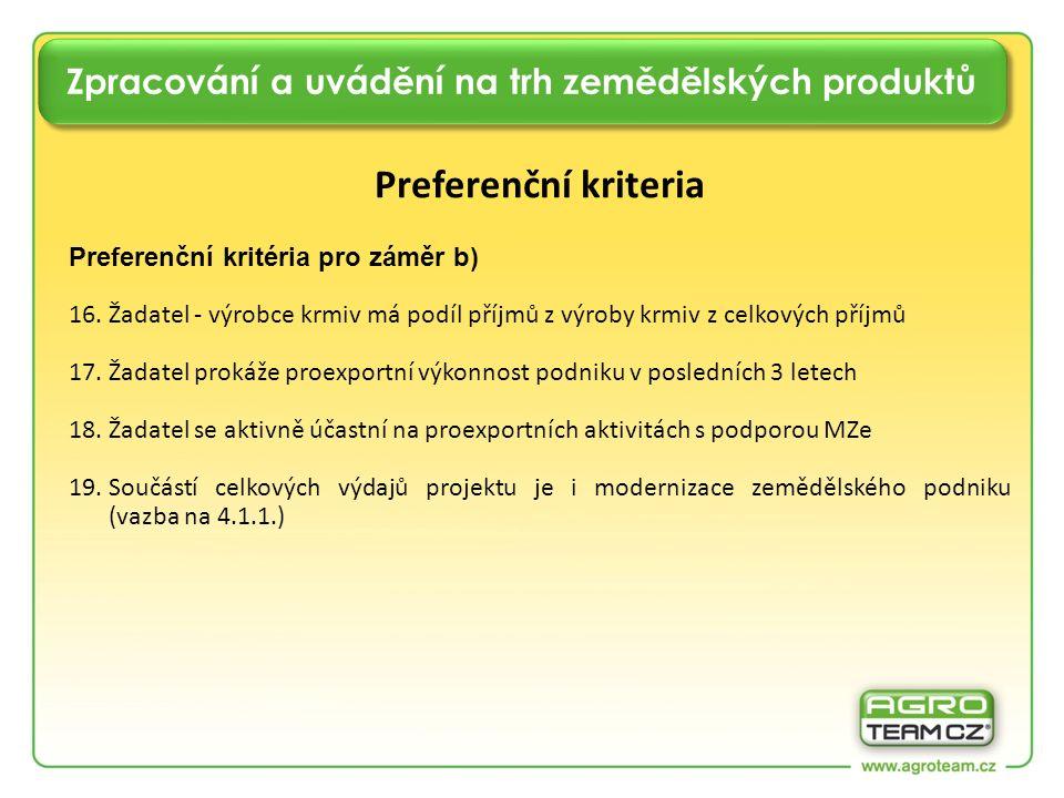 Zpracování a uvádění na trh zemědělských produktů Preferenční kriteria Preferenční kritéria pro záměr b) 16.Žadatel - výrobce krmiv má podíl příjmů z výroby krmiv z celkových příjmů 17.Žadatel prokáže proexportní výkonnost podniku v posledních 3 letech 18.Žadatel se aktivně účastní na proexportních aktivitách s podporou MZe 19.Součástí celkových výdajů projektu je i modernizace zemědělského podniku (vazba na 4.1.1.)
