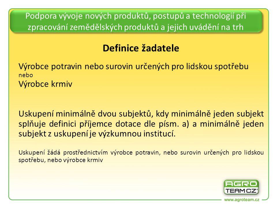 Podpora vývoje nových produktů, postupů a technologií při zpracování zemědělských produktů a jejich uvádění na trh Definice žadatele Výrobce potravin nebo surovin určených pro lidskou spotřebu nebo Výrobce krmiv Uskupení minimálně dvou subjektů, kdy minimálně jeden subjekt splňuje definici příjemce dotace dle písm.