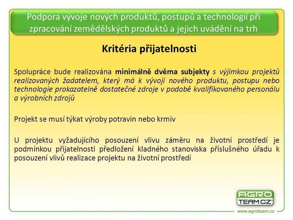 Podpora vývoje nových produktů, postupů a technologií při zpracování zemědělských produktů a jejich uvádění na trh Kritéria přijatelnosti Spolupráce bude realizována minimálně dvěma subjekty s výjimkou projektů realizovaných žadatelem, který má k vývoji nového produktu, postupu nebo technologie prokazatelně dostatečné zdroje v podobě kvalifikovaného personálu a výrobních zdrojů Projekt se musí týkat výroby potravin nebo krmiv U projektu vyžadujícího posouzení vlivu záměru na životní prostředí je podmínkou přijatelnosti předložení kladného stanoviska příslušného úřadu k posouzení vlivů realizace projektu na životní prostředí