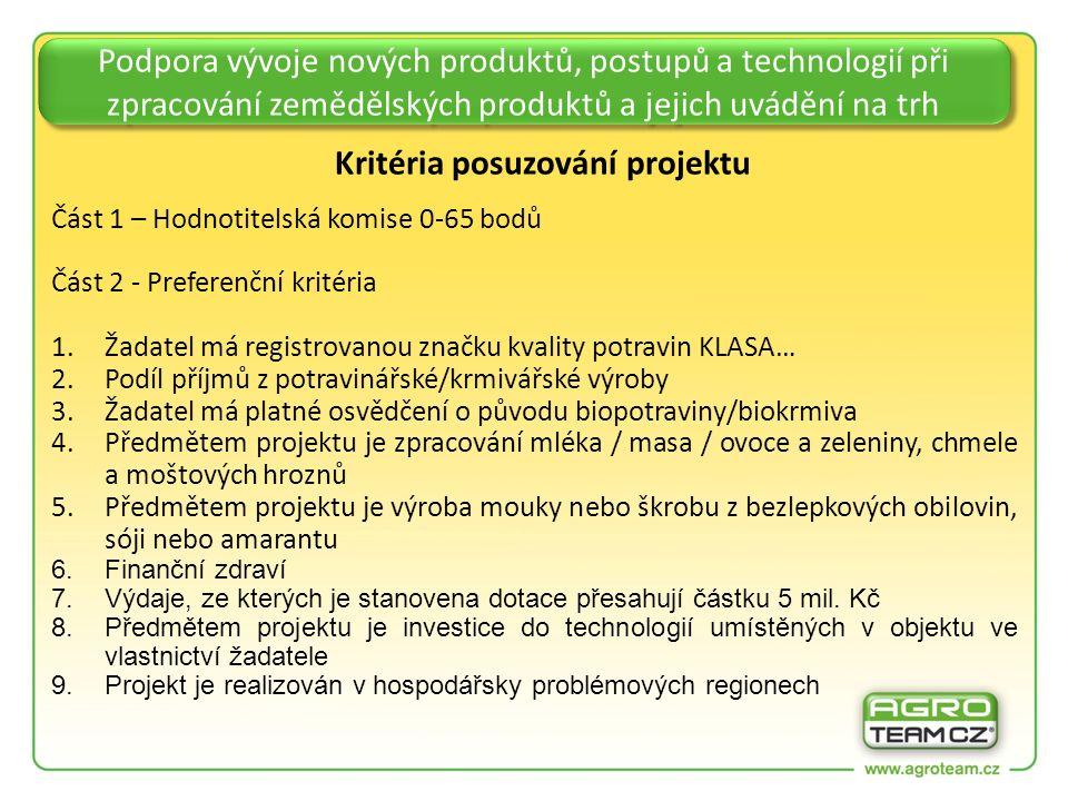 Podpora vývoje nových produktů, postupů a technologií při zpracování zemědělských produktů a jejich uvádění na trh Kritéria posuzování projektu Část 1 – Hodnotitelská komise 0-65 bodů Část 2 - Preferenční kritéria 1.Žadatel má registrovanou značku kvality potravin KLASA… 2.Podíl příjmů z potravinářské/krmivářské výroby 3.Žadatel má platné osvědčení o původu biopotraviny/biokrmiva 4.Předmětem projektu je zpracování mléka / masa / ovoce a zeleniny, chmele a moštových hroznů 5.Předmětem projektu je výroba mouky nebo škrobu z bezlepkových obilovin, sóji nebo amarantu 6.Finanční zdraví 7.Výdaje, ze kterých je stanovena dotace přesahují částku 5 mil.
