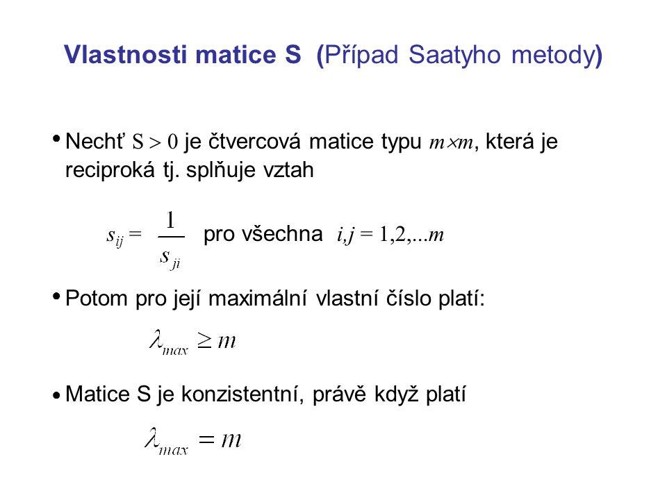 Vlastnosti matice S (Případ Saatyho metody) Nechť S  0 je čtvercová matice typu m  m, která je reciproká tj. splňuje vztah s ij = pro všechna i,j =