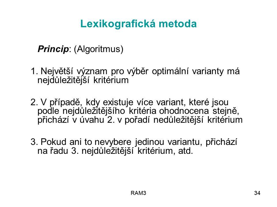 RAM334RAM334 Lexikografická metoda Princip: (Algoritmus) 1. Největší význam pro výběr optimální varianty má nejdůležitější kritérium 2. V případě, kdy
