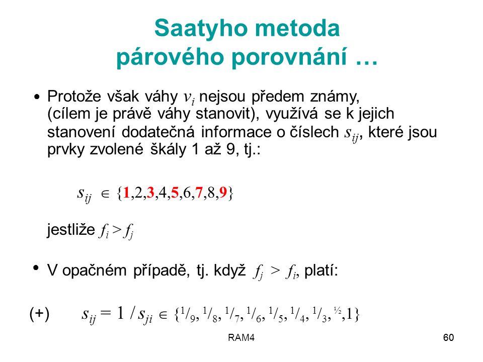 RAM461 Vztah (+) lze interpretovat takto: Je-li kritérium f i s ji -krát významnější než kritérium f i, potom významnost kritéria f i tvoří 1/s ji -tou část významnosti kritéria f i Jestliže pro prvky s ij matice S =  s ij  platí (+), potom říkáme, že matice S je reciproká Saatyho metoda párového porovnání … ● ● ●
