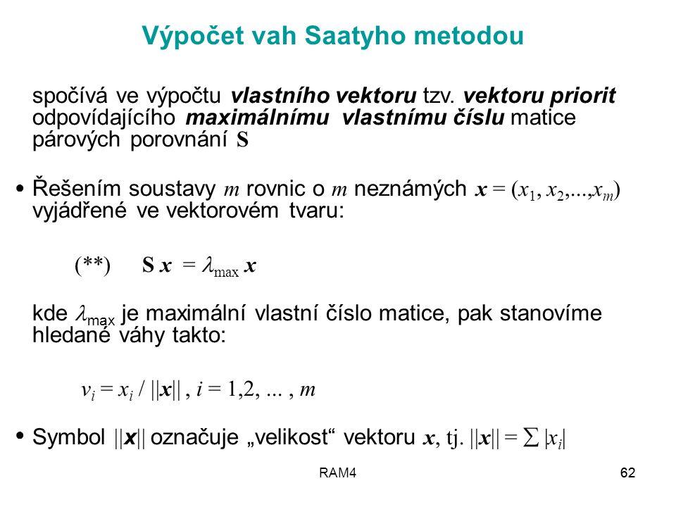 RAM462 Výpočet vah Saatyho metodou spočívá ve výpočtu vlastního vektoru tzv. vektoru priorit odpovídajícího maximálnímu vlastnímu číslu matice párovýc