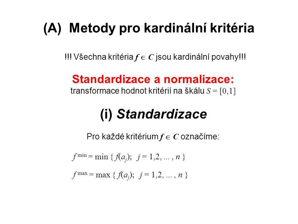 (A) Metody pro kardinální kritéria !!! Všechna kritéria f  C jsou kardinální povahy!!! Standardizace a normalizace: transformace hodnot kritérií na š