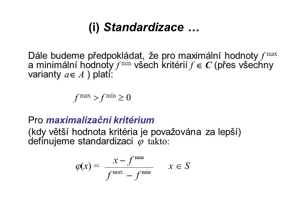 (i) Standardizace … Pro minimalizační kritérium, (kdy menší hodnota kritéria je považována za lepší), definujeme standardizaci   (x) = x  S Pomocí  definujeme namísto kritéria f nové kritérium: F(a) =  (f(a)) a  A.(*) Kritérium (*) má tu vlastnost, že: pro nejhůře ohodnocenou variantu nabývá hodnoty 0, pro nejlépe hodnoceno variantu nabývá hodnoty 1 ● ● ●