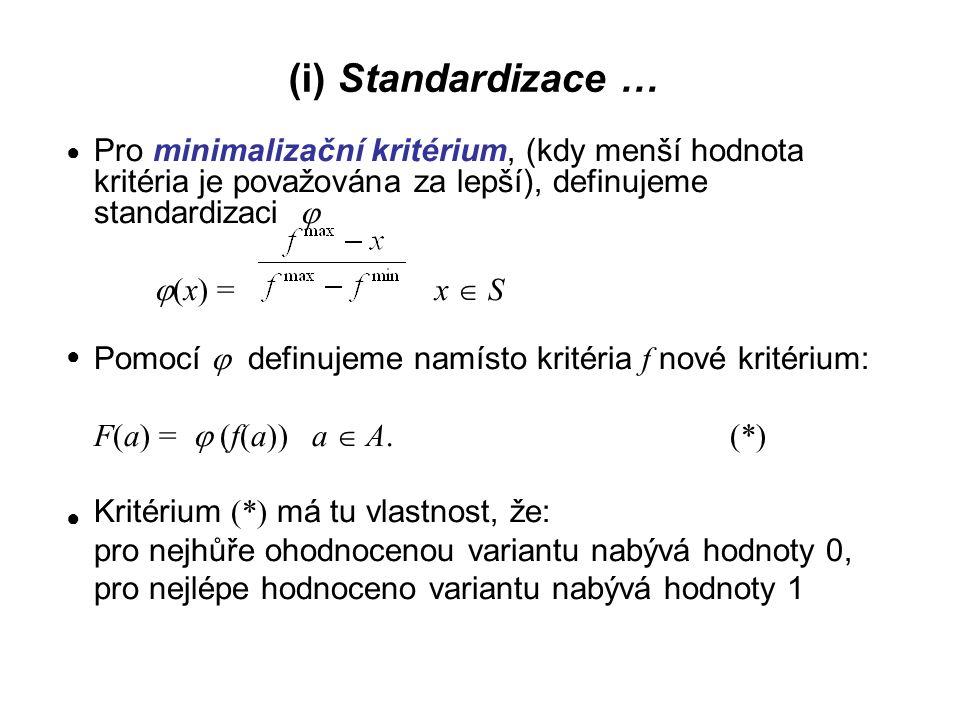 (ii) Normalizace Předpoklad: f(a j )  0 pro všechna kritéria f  C a všechny varianty a  A definujeme namísto původního kritéria f i nové normalizované kritérium G i G i (a) = a  A (**) Kritéria (**) podobně jako kritéria (*) transformují hodnoty původních kritérií do jednotkové škály [0,1] Pro G i platí základní vztah normalizace ● ●