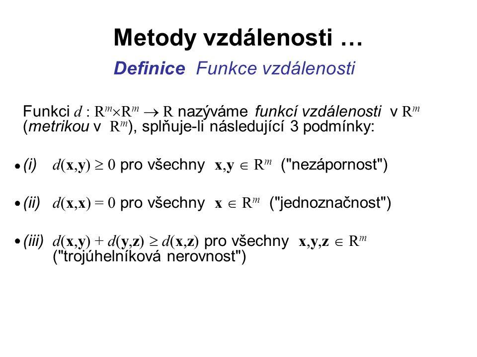 Metody vzdálenosti … Speciálně nás bude zajímat funkce vzdálenosti, která má následující tvar: d(x,y) = (  ) kde vektory, jsou ve tvaru: x = (x 1, x 2,...,x m )  R m, y = (y 1, y 2,...y m )  R m a p  0 Funkce (  ) splňuje podmínky (i) až (iii)