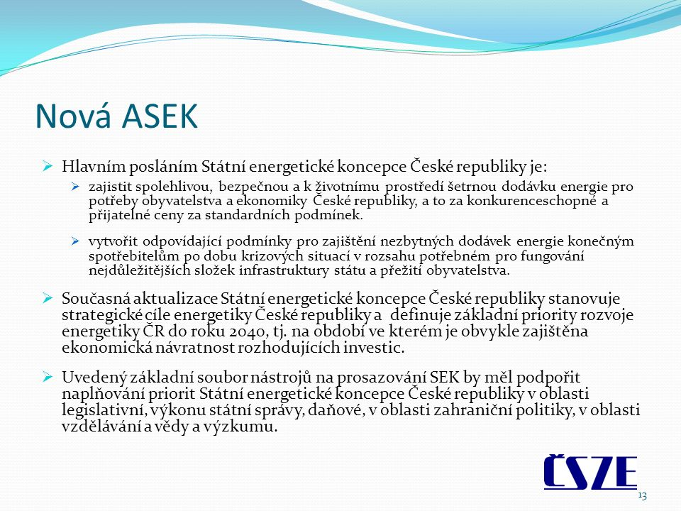 Nová ASEK  Hlavním posláním Státní energetické koncepce České republiky je:  zajistit spolehlivou, bezpečnou a k životnímu prostředí šetrnou dodávku energie pro potřeby obyvatelstva a ekonomiky České republiky, a to za konkurenceschopné a přijatelné ceny za standardních podmínek.