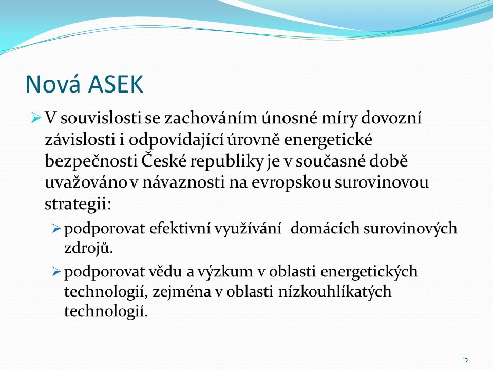 Nová ASEK  V souvislosti se zachováním únosné míry dovozní závislosti i odpovídající úrovně energetické bezpečnosti České republiky je v současné době uvažováno v návaznosti na evropskou surovinovou strategii:  podporovat efektivní využívání domácích surovinových zdrojů.