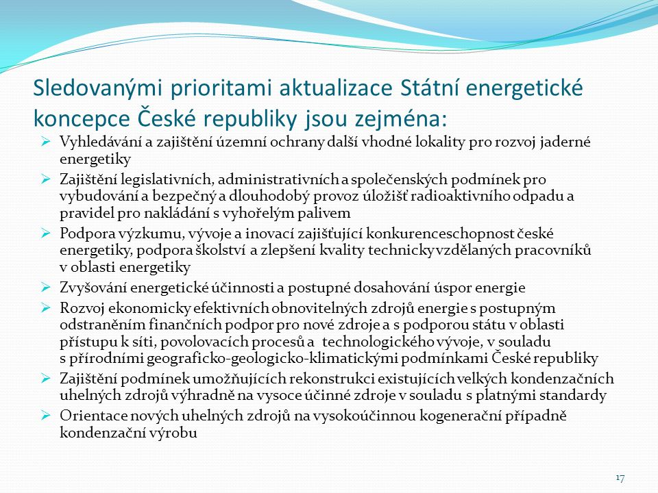 Sledovanými prioritami aktualizace Státní energetické koncepce České republiky jsou zejména:  Vyhledávání a zajištění územní ochrany další vhodné lokality pro rozvoj jaderné energetiky  Zajištění legislativních, administrativních a společenských podmínek pro vybudování a bezpečný a dlouhodobý provoz úložišť radioaktivního odpadu a pravidel pro nakládání s vyhořelým palivem  Podpora výzkumu, vývoje a inovací zajišťující konkurenceschopnost české energetiky, podpora školství a zlepšení kvality technicky vzdělaných pracovníků v oblasti energetiky  Zvyšování energetické účinnosti a postupné dosahování úspor energie  Rozvoj ekonomicky efektivních obnovitelných zdrojů energie s postupným odstraněním finančních podpor pro nové zdroje a s podporou státu v oblasti přístupu k síti, povolovacích procesů a technologického vývoje, v souladu s přírodními geograficko-geologicko-klimatickými podmínkami České republiky  Zajištění podmínek umožňujících rekonstrukci existujících velkých kondenzačních uhelných zdrojů výhradně na vysoce účinné zdroje v souladu s platnými standardy  Orientace nových uhelných zdrojů na vysokoúčinnou kogenerační případně kondenzační výrobu 17