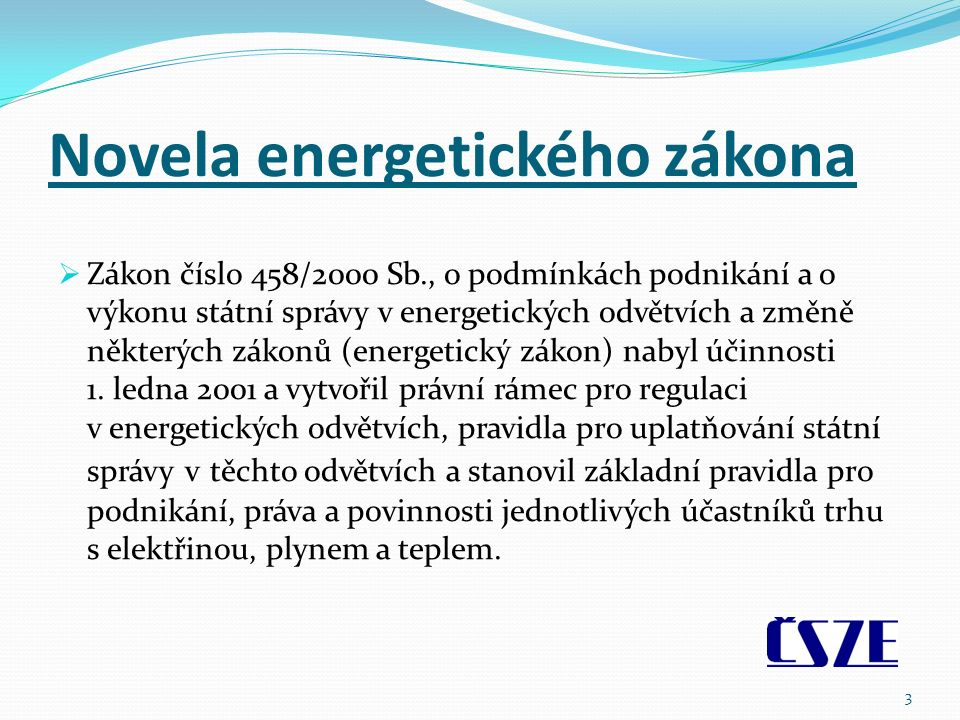 Novela energetického zákona  Zákon číslo 458/2000 Sb., o podmínkách podnikání a o výkonu státní správy v energetických odvětvích a změně některých zákonů (energetický zákon) nabyl účinnosti 1.