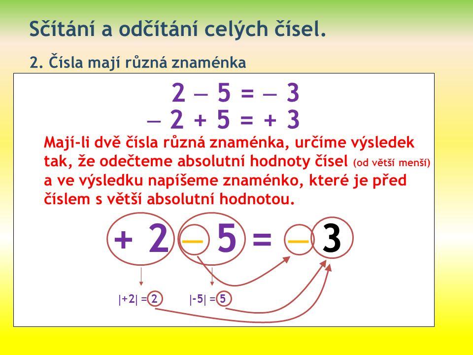 Sčítání a odčítání celých čísel. 2. Čísla mají různá znaménka 2  5 =  3  2 + 5 = + 3 Mají-li dvě čísla různá znaménka, určíme výsledek tak, že odeč