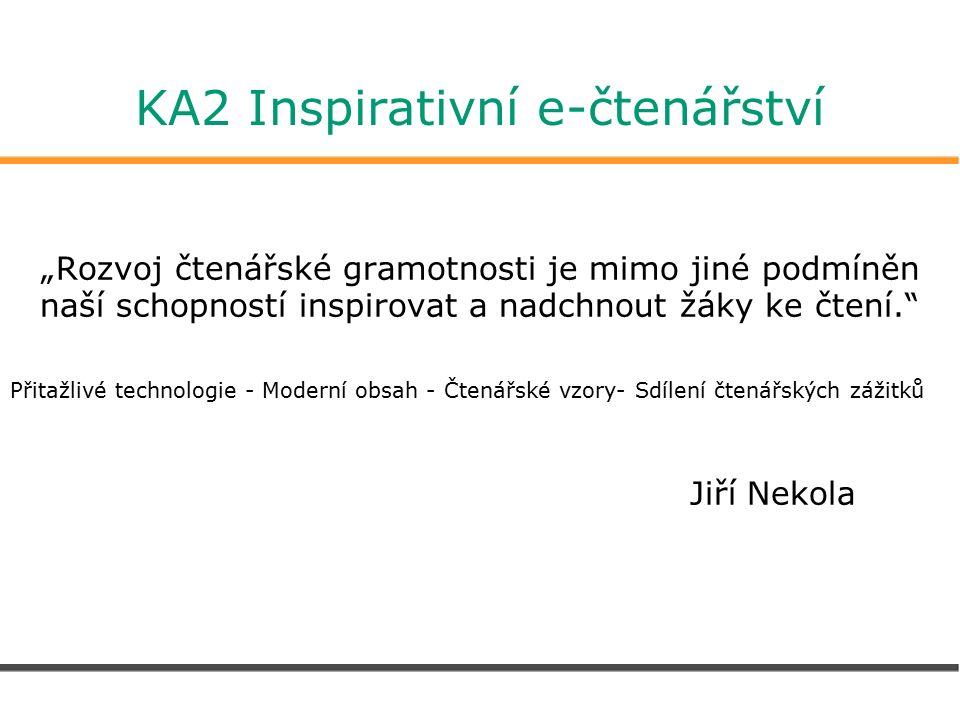 """KA2 Inspirativní e-čtenářství """"Rozvoj čtenářské gramotnosti je mimo jiné podmíněn naší schopností inspirovat a nadchnout žáky ke čtení. Přitažlivé technologie - Moderní obsah - Čtenářské vzory- Sdílení čtenářských zážitků Jiří Nekola"""