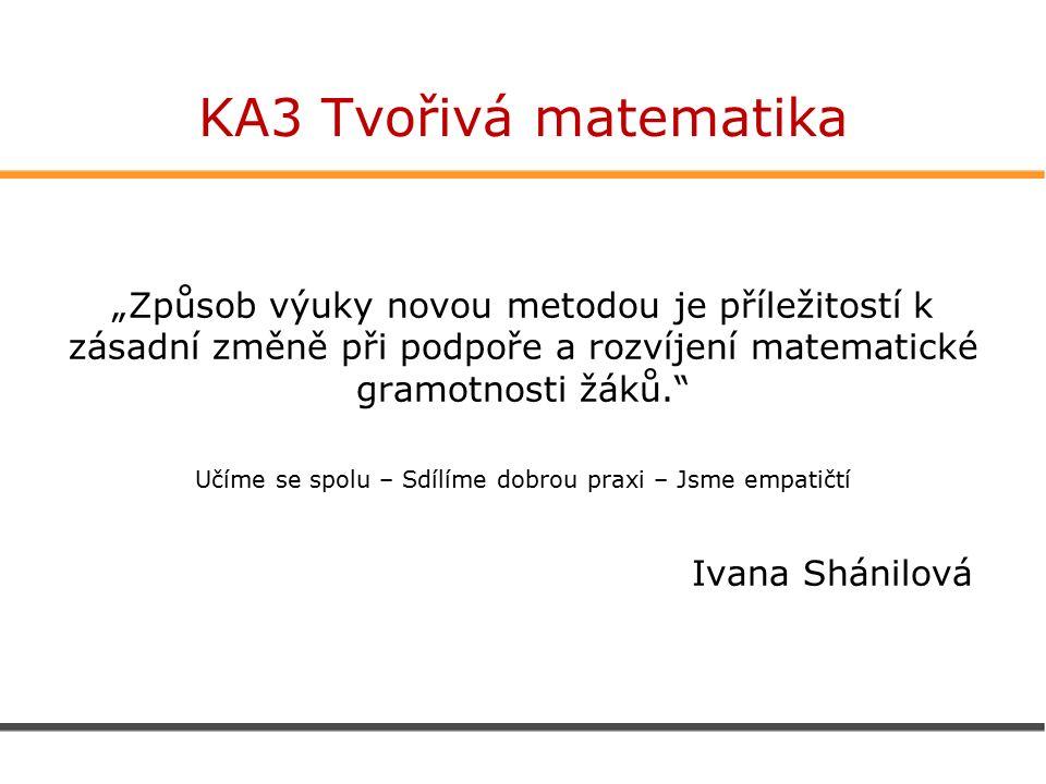 """KA3 Tvořivá matematika """"Způsob výuky novou metodou je příležitostí k zásadní změně při podpoře a rozvíjení matematické gramotnosti žáků. Učíme se spolu – Sdílíme dobrou praxi – Jsme empatičtí Ivana Shánilová"""