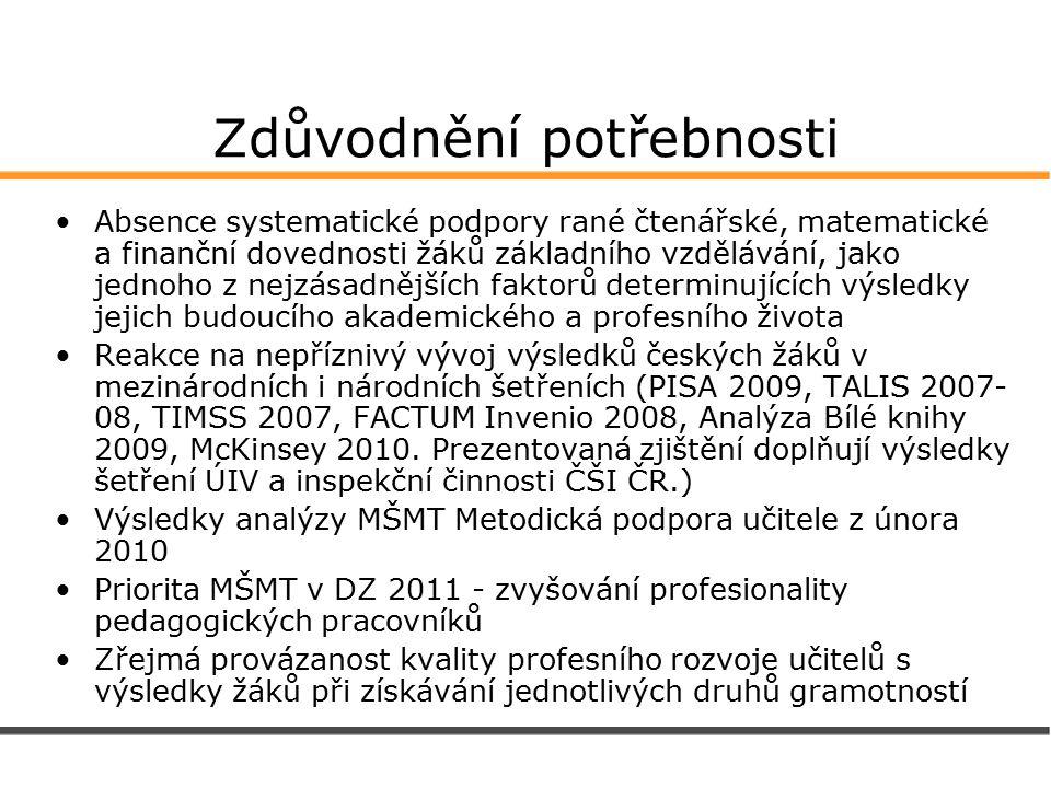 Zdůvodnění potřebnosti Absence systematické podpory rané čtenářské, matematické a finanční dovednosti žáků základního vzdělávání, jako jednoho z nejzásadnějších faktorů determinujících výsledky jejich budoucího akademického a profesního života Reakce na nepříznivý vývoj výsledků českých žáků v mezinárodních i národních šetřeních (PISA 2009, TALIS 2007- 08, TIMSS 2007, FACTUM Invenio 2008, Analýza Bílé knihy 2009, McKinsey 2010.