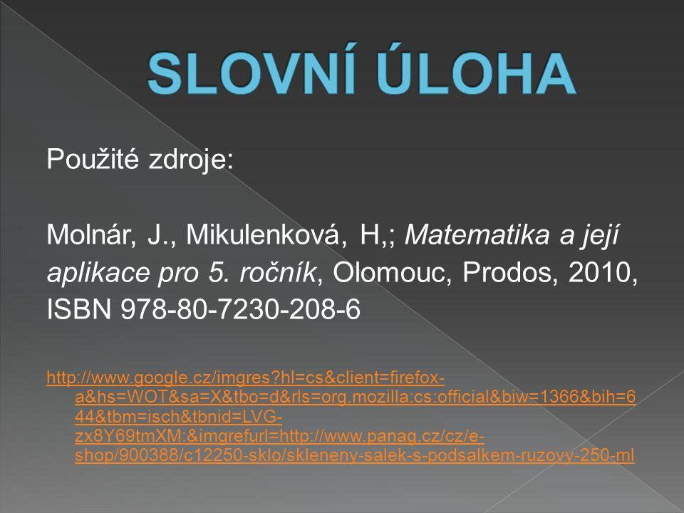 Použité zdroje: Molnár, J., Mikulenková, H,; Matematika a její aplikace pro 5. ročník, Olomouc, Prodos, 2010, ISBN 978-80-7230-208-6 http://www.google