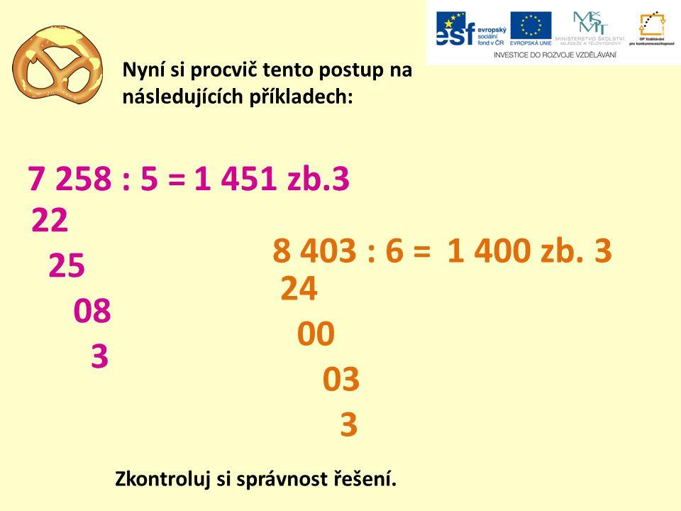 Nyní si procvič tento postup na následujících příkladech: 7 258 : 5 = 8 403 : 6 = 1 451 zb.3 1 400 zb. 3 22 25 08 3 24 00 03 3 Zkontroluj si správnost