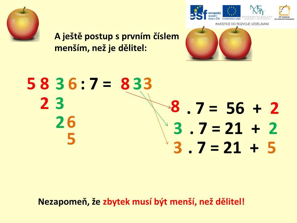 A ještě postup s prvním číslem menším, než je dělitel: : 7 = 5 8 368 3 3 8 3. 7 = 56 + 2 2 2. 7 = 21 + 2. 7 = 21 + 5 3 5 6 3 Nezapomeň, že zbytek musí