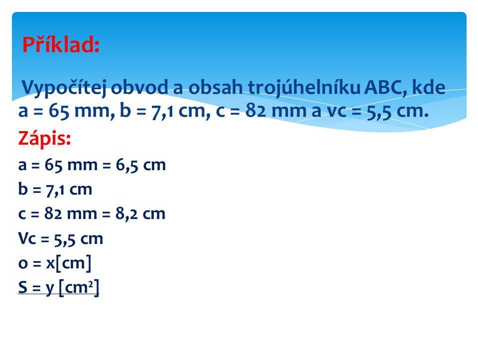 Vypočítej obvod a obsah trojúhelníku ABC, kde a = 65 mm, b = 7,1 cm, c = 82 mm a vc = 5,5 cm. Zápis: a = 65 mm = 6,5 cm b = 7,1 cm c = 82 mm = 8,2 cm