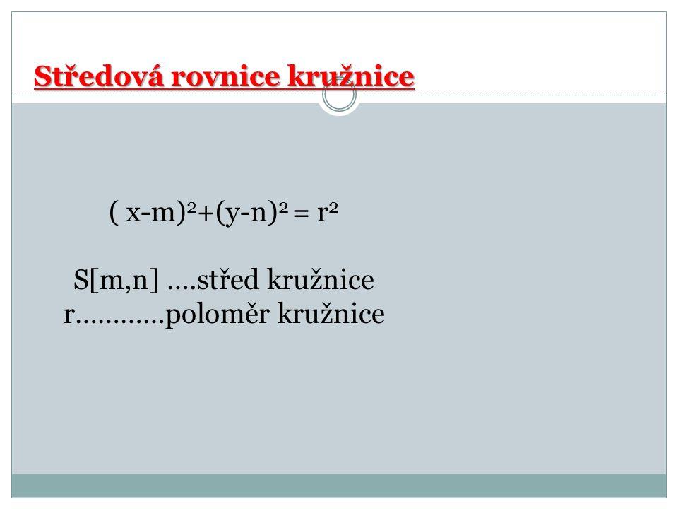 Středová rovnice kružnice Středová rovnice kružnice ( x-m) 2 +(y-n) 2 = r 2 S[m,n] ….střed kružnice r…………poloměr kružnice