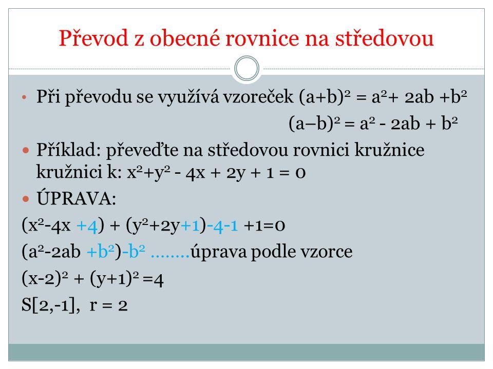 Převod z obecné rovnice na středovou Při převodu se využívá vzoreček (a+b) 2 = a 2 + 2ab +b 2 (a–b) 2 = a 2 - 2ab + b 2 Příklad: převeďte na středovou rovnici kružnice kružnici k: x 2 +y 2 - 4x + 2y + 1 = 0 ÚPRAVA: (x 2 -4x +4) + (y 2 +2y+1)-4-1 +1=0 (a 2 -2ab +b 2 )-b 2 ……..úprava podle vzorce (x-2) 2 + (y+1) 2 =4 S[2,-1], r = 2
