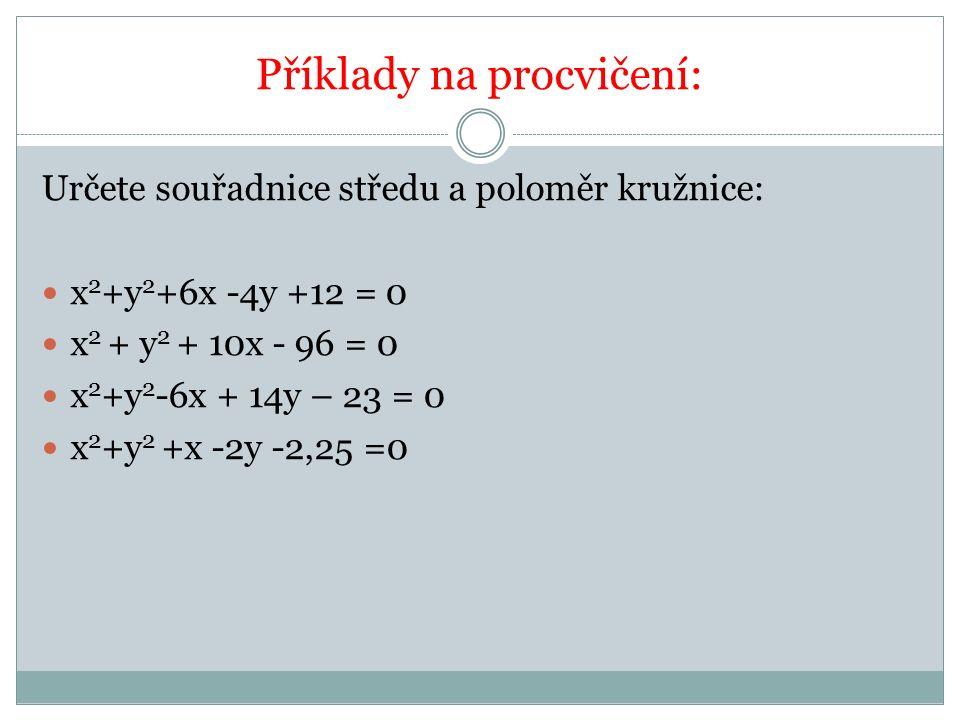 Příklady na procvičení: Určete souřadnice středu a poloměr kružnice: x 2 +y 2 +6x -4y +12 = 0 x 2 + y 2 + 10x - 96 = 0 x 2 +y 2 -6x + 14y – 23 = 0 x 2 +y 2 +x -2y -2,25 =0