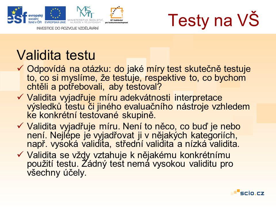 Testy na VŠ Validita testu Odpovídá na otázku: do jaké míry test skutečně testuje to, co si myslíme, že testuje, respektive to, co bychom chtěli a potřebovali, aby testoval.