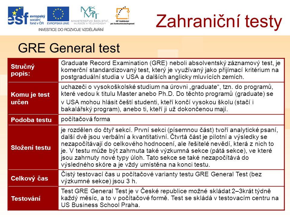 Zahraniční testy GRE General test Stručný popis: Graduate Record Examination (GRE) neboli absolventský záznamový test, je komerční standardizovaný test, který je využívaný jako přijímací kritérium na postgraduální studia v USA a dalších anglicky mluvících zemích.