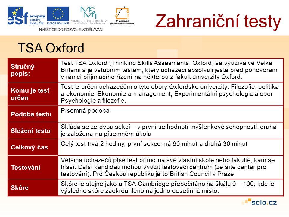 Zahraniční testy TSA Oxford Stručný popis: Test TSA Oxford (Thinking Skills Assesments, Oxford) se využívá ve Velké Británii a je vstupním testem, který uchazeči absolvují ještě před pohovorem v rámci přijímacího řízení na některou z fakult univerzity Oxford.