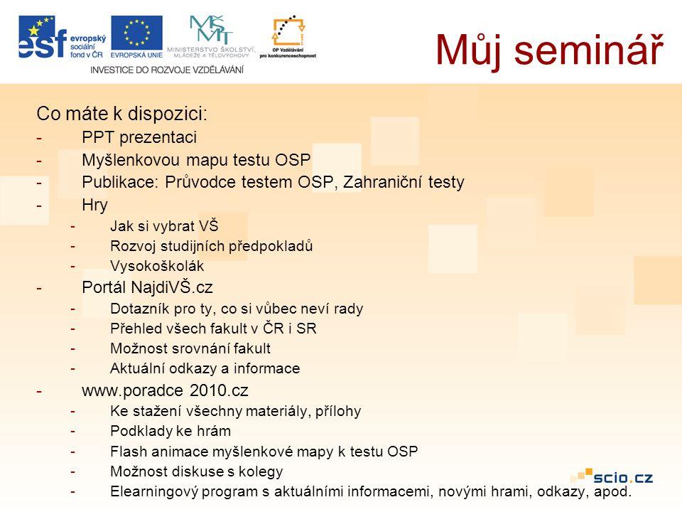 Co máte k dispozici: -PPT prezentaci -Myšlenkovou mapu testu OSP -Publikace: Průvodce testem OSP, Zahraniční testy -Hry -Jak si vybrat VŠ -Rozvoj studijních předpokladů -Vysokoškolák -Portál NajdiVŠ.cz -Dotazník pro ty, co si vůbec neví rady -Přehled všech fakult v ČR i SR -Možnost srovnání fakult -Aktuální odkazy a informace -www.poradce 2010.cz -Ke stažení všechny materiály, přílohy -Podklady ke hrám -Flash animace myšlenkové mapy k testu OSP -Možnost diskuse s kolegy -Elearningový program s aktuálními informacemi, novými hrami, odkazy, apod.