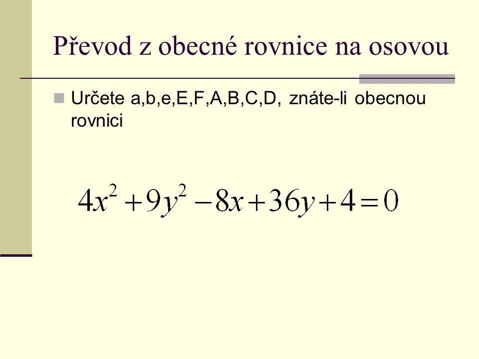 Převod z obecné rovnice na osovou Určete a,b,e,E,F,A,B,C,D, znáte-li obecnou rovnici