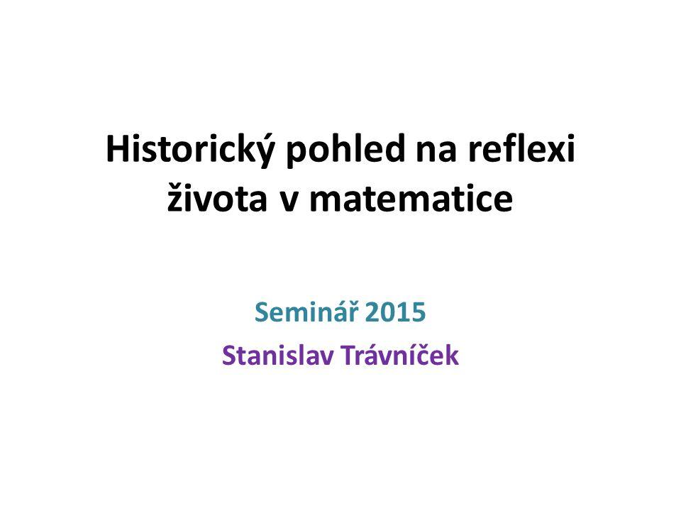 Historický pohled na reflexi života v matematice Seminář 2015 Stanislav Trávníček