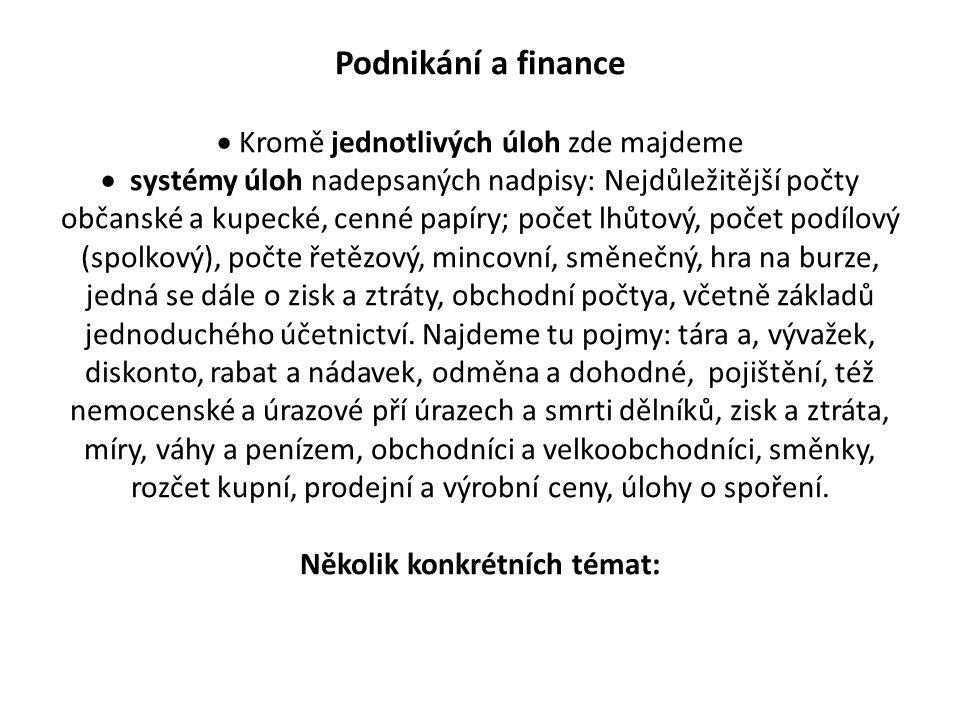 Podnikání a finance  Kromě jednotlivých úloh zde majdeme  systémy úloh nadepsaných nadpisy: Nejdůležitější počty občanské a kupecké, cenné papíry; počet lhůtový, počet podílový (spolkový), počte řetězový, mincovní, směnečný, hra na burze, jedná se dále o zisk a ztráty, obchodní počtya, včetně základů jednoduchého účetnictví.