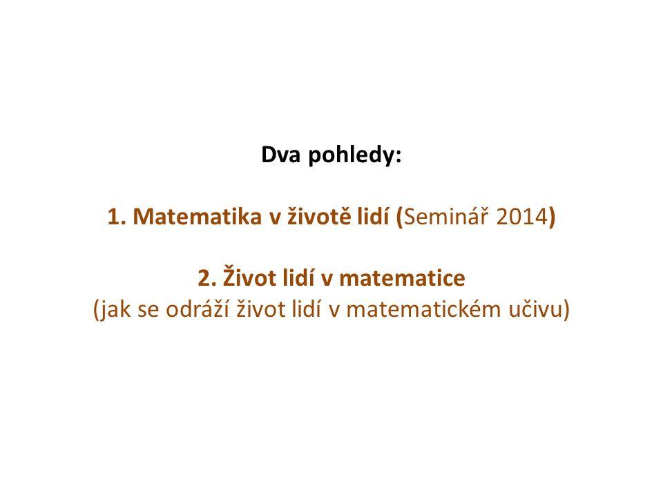 Dva pohledy: 1. Matematika v životě lidí (Seminář 2014) 2. Život lidí v matematice (jak se odráží život lidí v matematickém učivu)