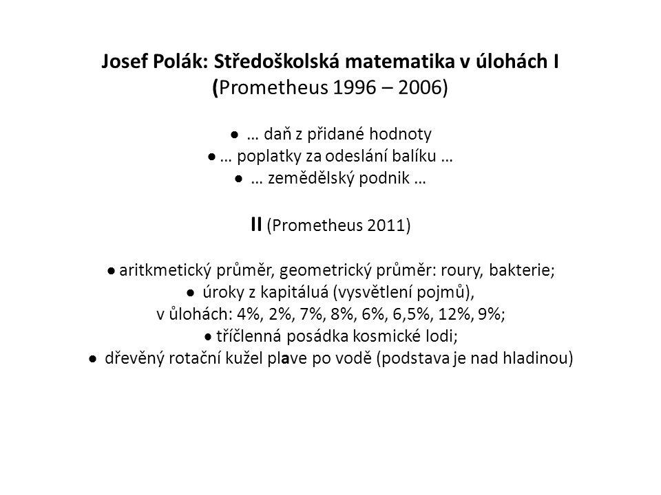 Josef Polák: Středoškolská matematika v úlohách I (Prometheus 1996 – 2006)  … daň z přidané hodnoty  … poplatky za odeslání balíku …  … zemědělský podnik … II (Prometheus 2011)  aritkmetický průměr, geometrický průměr: roury, bakterie;  úroky z kapitáluá (vysvětlení pojmů), v ůlohách: 4%, 2%, 7%, 8%, 6%, 6,5%, 12%, 9%;  tříčlenná posádka kosmické lodi;  dřevěný rotační kužel plave po vodě (podstava je nad hladinou)