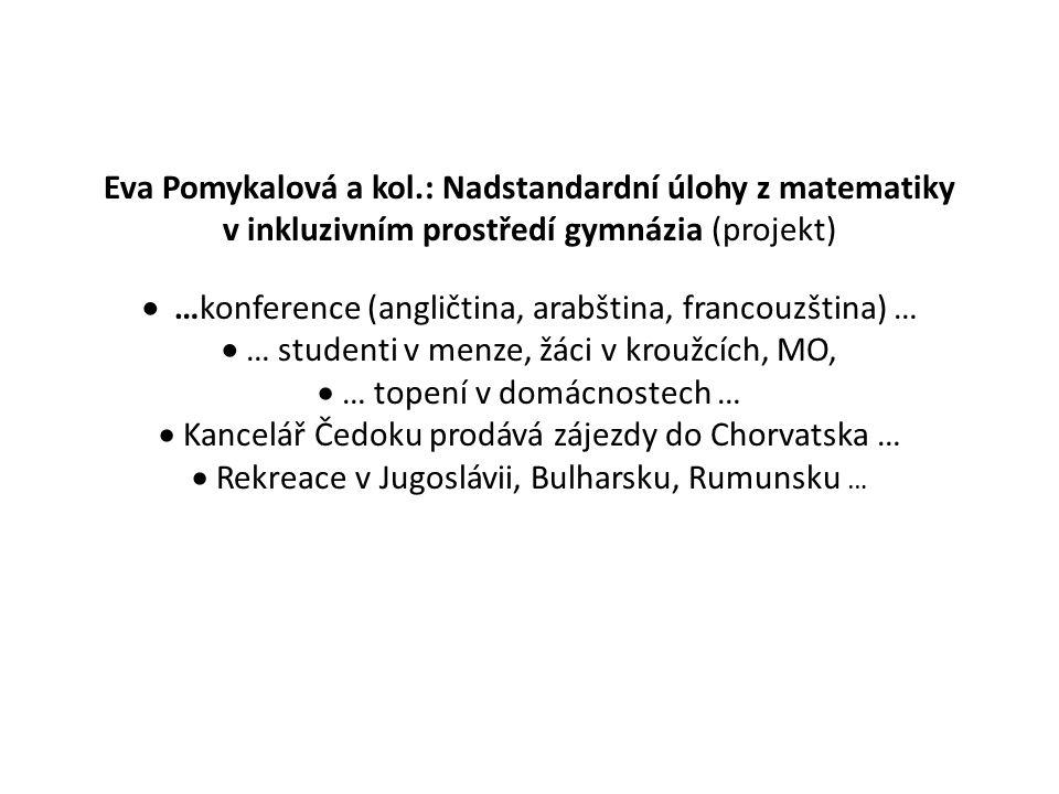 Eva Pomykalová a kol.: Nadstandardní úlohy z matematiky v inkluzivním prostředí gymnázia (projekt)  …konference (angličtina, arabština, francouzština) …  … studenti v menze, žáci v kroužcích, MO,  … topení v domácnostech …  Kancelář Čedoku prodává zájezdy do Chorvatska …  Rekreace v Jugoslávii, Bulharsku, Rumunsku …