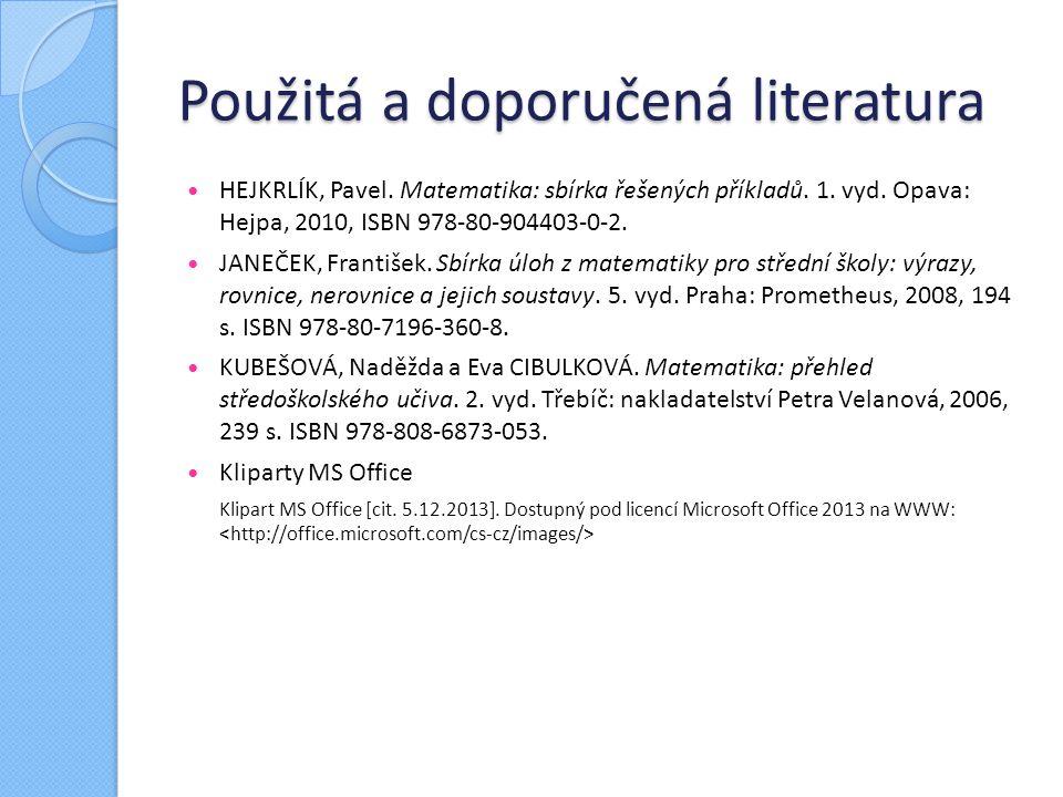 Použitá a doporučená literatura HEJKRLÍK, Pavel. Matematika: sbírka řešených příkladů. 1. vyd. Opava: Hejpa, 2010, ISBN 978-80-904403-0-2. JANEČEK, Fr