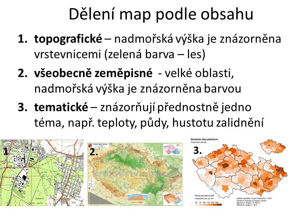 Dělení map podle obsahu 1.topografické – nadmořská výška je znázorněna vrstevnicemi (zelená barva – les) 2.všeobecně zeměpisné - velké oblasti, nadmořská výška je znázorněna barvou 3.tematické – znázorňují přednostně jedno téma, např.